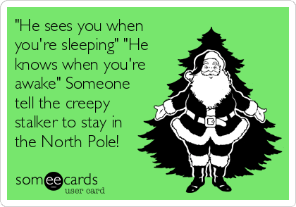"""He sees you when you're sleeping"" ""He knows when you're awake"" Someone tell the creepy stalker to stay in the North Pole!"