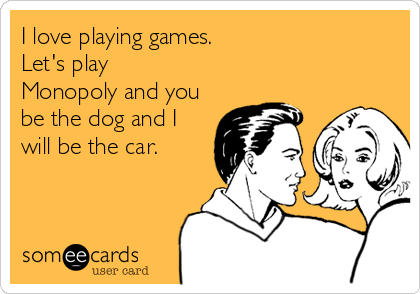 I love playing games.   Let's play Monopoly and you be the dog and I will be the car.