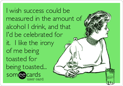I wish success could be measured in the amount of alcohol I drink, and that I'd be celebrated for it.  I like the irony of me being toasted for being toasted...