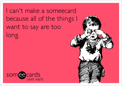 I can't make a someecard because all of the things I want to say are too long.