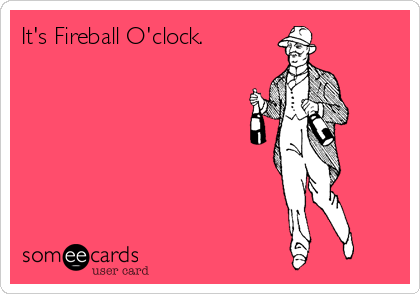 It's Fireball O'clock.
