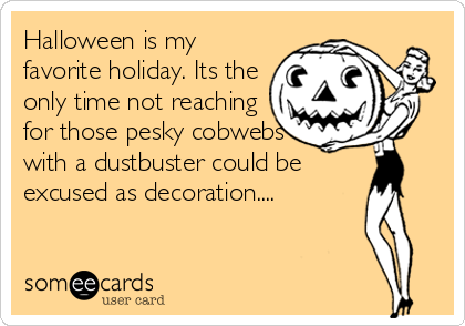 Halloween is my favorite holiday. Its the only time not reaching for those pesky cobwebs with a dustbuster could be excused as decoration....