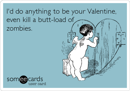 I'd do anything to be your Valentine, even kill a butt-load of zombies.