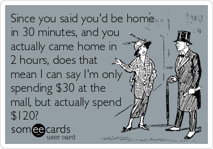 Since you said you'd be home in 30 minutes, and you actually came home in 2 hours, does that mean I can say I'm only spending $30 at the mall, but actually spend $120?