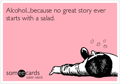 Alcohol...because no great story ever starts with a salad.