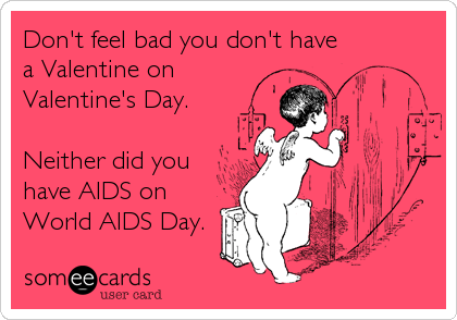 Don't feel bad you don't have a Valentine on Valentine's Day.  Neither did you have AIDS on World AIDS Day.