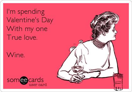 I'm spending Valentine's Day With my one True love.  Wine.