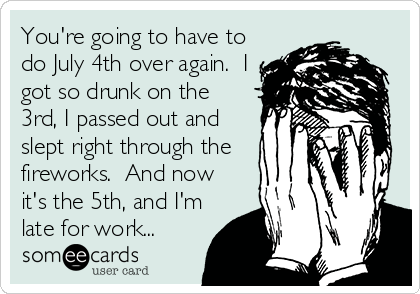You're going to have to do July 4th over again.  I got so drunk on the 3rd, I passed out and slept right through the fireworks.  And now it's the 5th, and I'm late for work...