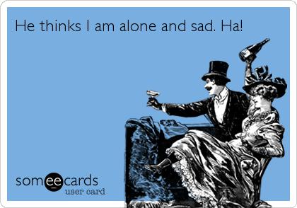 He thinks I am alone and sad. Ha!