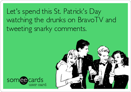 Let's spend this St. Patrick's Day watching the drunks on BravoTV and tweeting snarky comments.