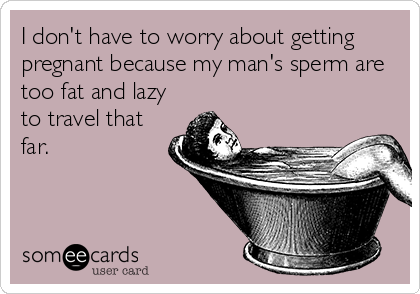 I don't have to worry about getting pregnant because my man's sperm are too fat and lazy to travel that far.