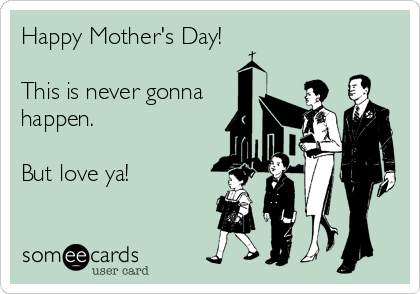 Happy Mother's Day!  This is never gonna  happen.   But love ya!