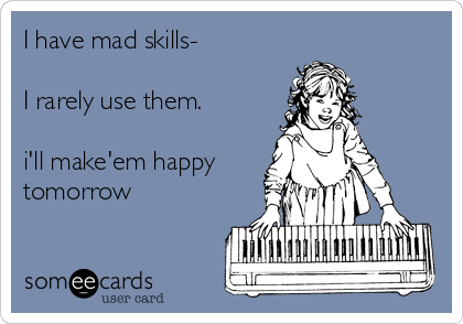 I have mad skills-  I rarely use them.  i'll make'em happy tomorrow