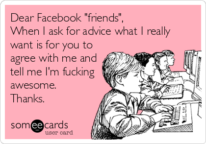 "Dear Facebook ""friends"", When I ask for advice what I really want is for you to agree with me and tell me I'm fucking awesome.  Thanks."