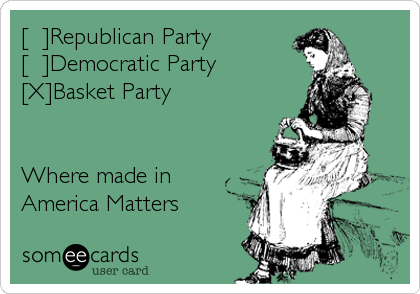 [  ]Republican Party     [  ]Democratic Party [X]Basket Party   Where made in America Matters