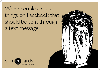 When couples posts things on Facebook that should be sent through a text message.