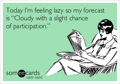 """Today I'm feeling lazy so my forecast is """"Cloudy with a slight chance of participation."""""""