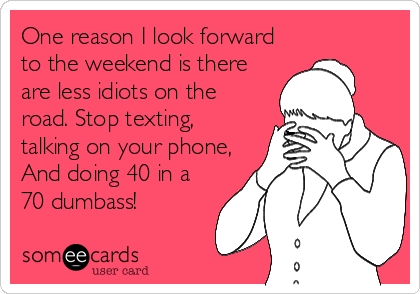 One reason I look forward to the weekend is there are less idiots on the road. Stop texting, talking on your phone, And doing 40 in a 70 dumbass!