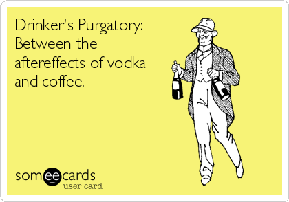 Drinker's Purgatory:  Between the aftereffects of vodka and coffee.