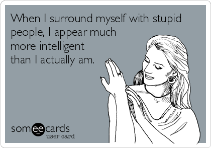 When I surround myself with stupid people, I appear much more intelligent than I actually am.