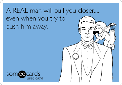 A REAL man will pull you closer.... even when you try to push him away.