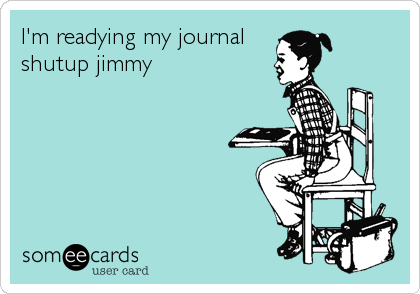 I'm readying my journal shutup jimmy