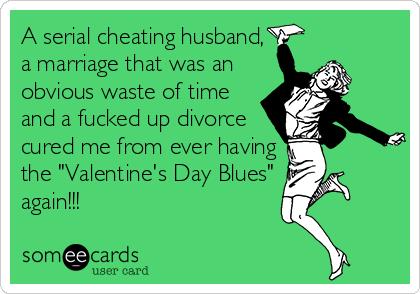 "A serial cheating husband, a marriage that was an obvious waste of time and a fucked up divorce cured me from ever having the ""Valentine's Day Blues"" again!!!"