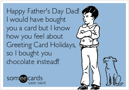 Happy Father's Day Dad! I would have bought you a card but I know how you feel about Greeting Card Holidays, so I bought you chocolate instead!!