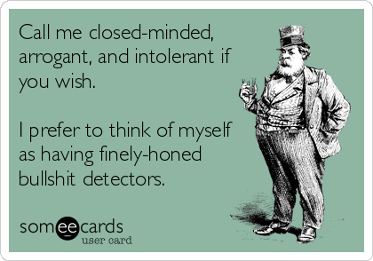 Call me closed-minded, arrogant, and intolerant if you wish.  I prefer to think of myself as having finely-honed bullshit detectors.