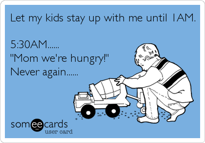 """Let my kids stay up with me until 1AM.  5:30AM...... """"Mom we're hungry!"""" Never again......"""