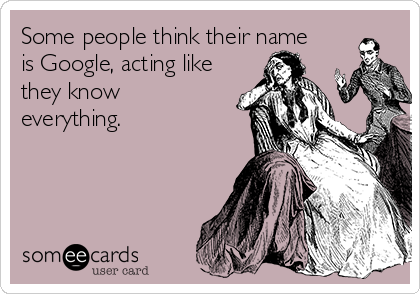 Some people think their name is Google, acting like they know everything.