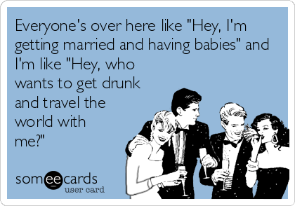 """Everyone's over here like """"Hey, I'm getting married and having babies"""" and I'm like """"Hey, who wants to get drunk and travel the world with me?"""""""