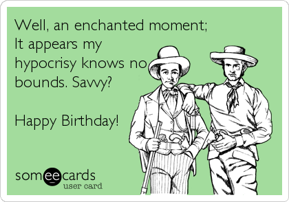 Well, an enchanted moment; It appears my hypocrisy knows no bounds. Savvy?  Happy Birthday!