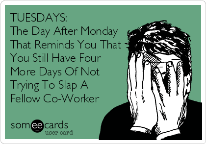 TUESDAYS: The Day After Monday That Reminds You That You Still Have Four More Days Of Not Trying To Slap A Fellow Co-Worker