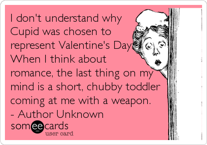 I don't understand why Cupid was chosen to represent Valentine's Day. When I think about romance, the last thing on my mind is a short, chubby t