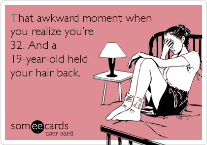 That awkward moment when you realize you're 32. And a 19-year-old held your hair back.