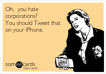 Oh,  you hate corporations? You should Tweet that on your IPhone.