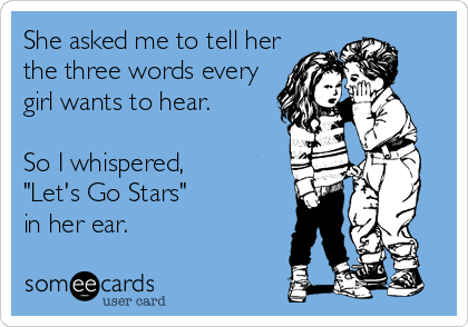 """She asked me to tell her the three words every girl wants to hear.  So I whispered, """"Let's Go Stars""""  in her ear."""
