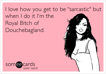 """I love how you get to be """"sarcastic"""" but when I do it I'm the Royal Bitch of Douchebagland."""