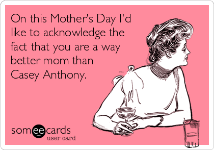 On this Mother's Day I'd like to acknowledge the fact that you are a way better mom than Casey Anthony.