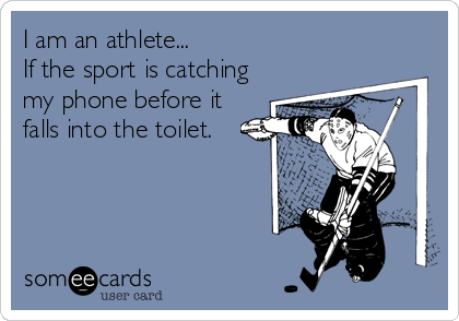 I am an athlete... If the sport is catching my phone before it falls into the toilet.