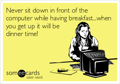 Never sit down in front of the computer while having breakfast...when you get up it will be  dinner time!