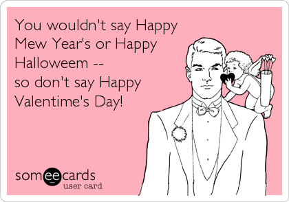 You wouldn't say Happy Mew Year's or Happy Halloweem --  so don't say Happy Valentime's Day!