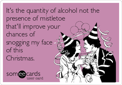 It's the quantity of alcohol not the presence of mistletoe that'll improve your chances of snogging my face of this Christmas.