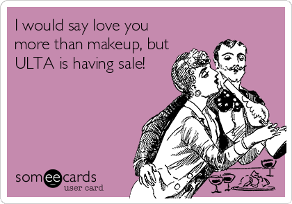 I would say love you more than makeup, but ULTA is having sale!