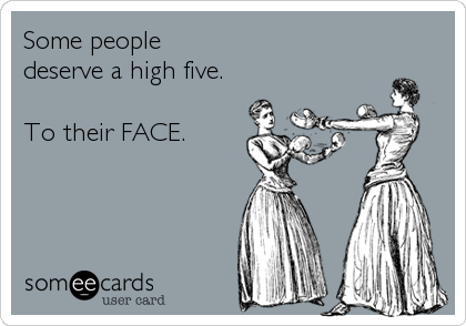 Some people deserve a high five.  To their FACE.