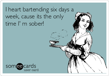 I heart bartending six days a week, cause its the only time I' m sober!