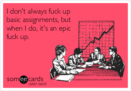 I don't always fuck up basic assignments, but  when I do, it's an epic fuck up.