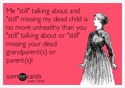 "Me ""still"" talking about and ""still"" missing my dead child is no more unhealthy than you ""still"" talking about or ""still"" missing your dead grandparent(s) or parent(s)!"