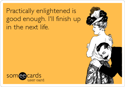 Practically enlightened is good enough. I'll finish up  in the next life.